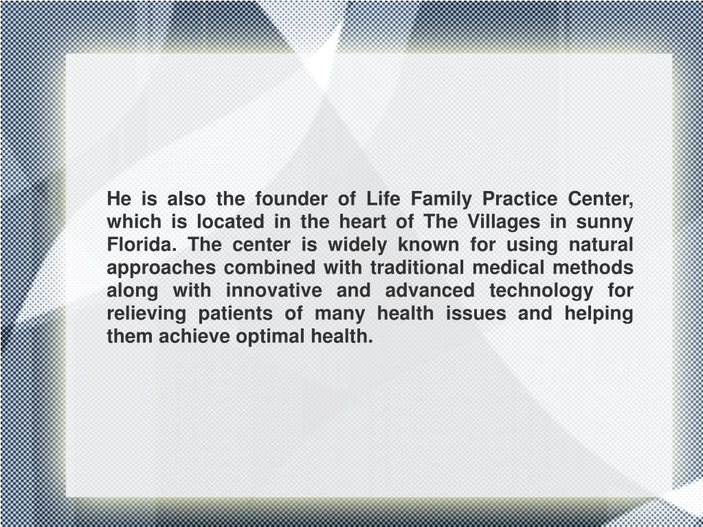 He is also the founder of Life Family Practice Center, which is located in the heart of The Villages in sunny Florida. The center is widely known for using natural approaches combined with traditional medical methods along with innovative and advanced technology for relieving patients of many health issues and helping them achieve optimal health.
