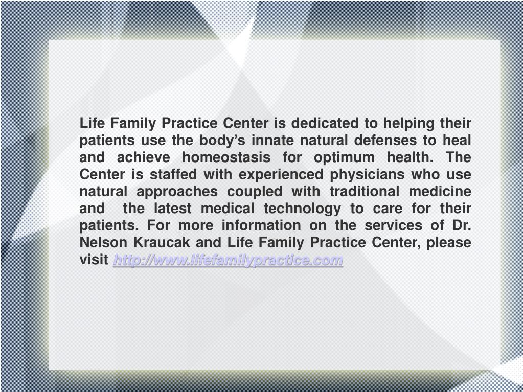 Life Family Practice Center is dedicated to helping their patients use the body's innate natural defenses to heal and achieve homeostasis for optimum health. The Center is staffed with experienced physicians who use natural approaches coupled with traditional medicine and  the latest medical technology to care for their patients. For more information on the services of Dr. Nelson Kraucak and Life Family Practice Center, please visit