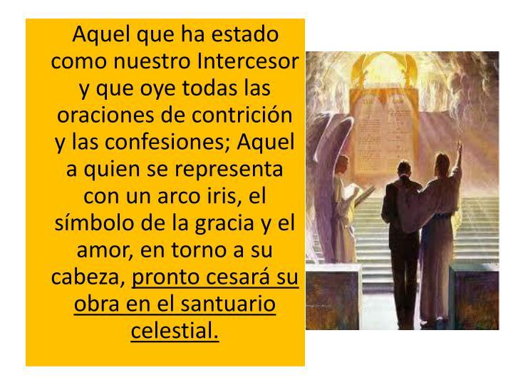Aquel que ha estado como nuestro Intercesor y que oye todas las oraciones de contrición y las confesiones; Aquel a quien se representa con un arco iris, el símbolo de la gracia y el amor, en torno a su cabeza,