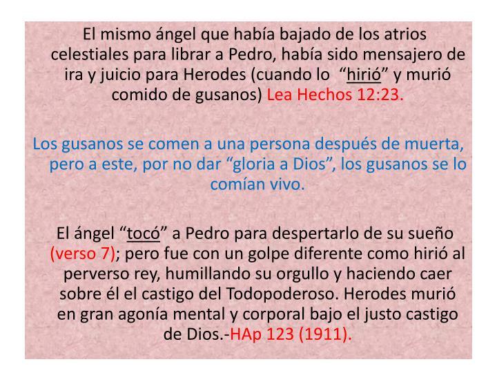"""El mismo ángel que había bajado de los atrios celestiales para librar a Pedro, había sido mensajero de ira y juicio para Herodes (cuando lo  """""""
