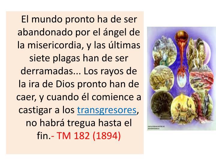 El mundo pronto ha de ser abandonado por el ángel de la misericordia, y las últimas siete plagas han de ser derramadas... Los rayos de la ira de Dios pronto han de caer, y cuando él comience a castigar a los