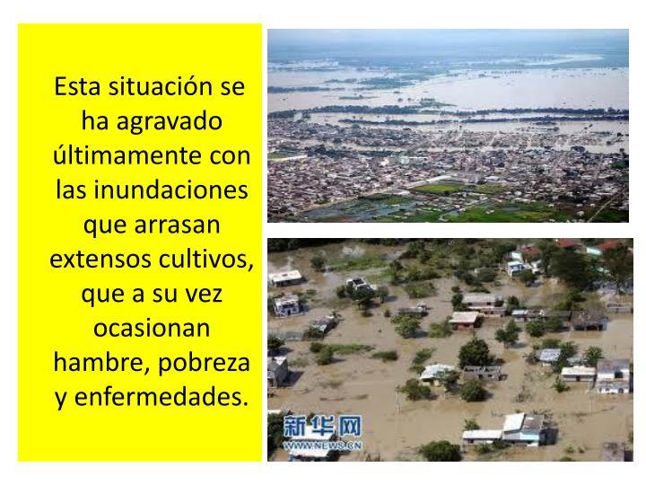 Esta situación se ha agravado últimamente con las inundaciones que arrasan extensos cultivos, que a su vez ocasionan hambre, pobreza y enfermedades.