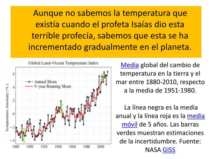Aunque no sabemos la temperatura que existía cuando el profeta Isaías dio esta terrible profecía, sabemos que esta se ha incrementado gradualmente en el planeta.