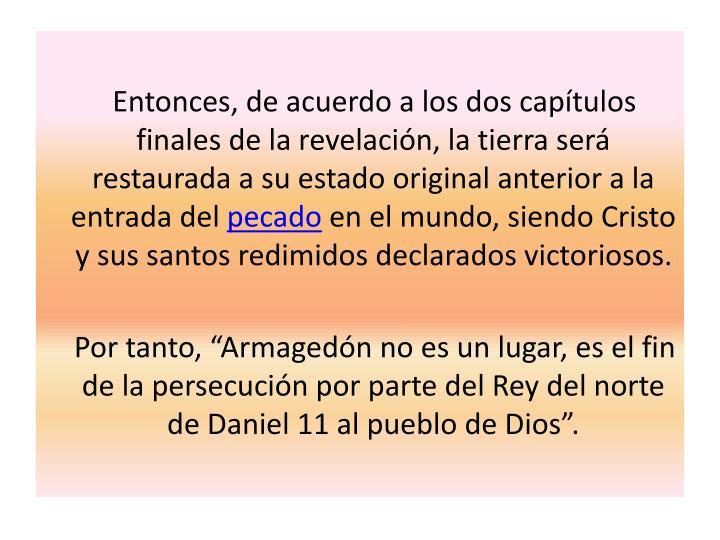 Entonces, de acuerdo a los dos capítulos finales de la revelación, la tierra será restaurada a su estado original anterior a la entrada del