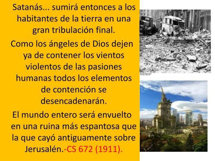 Satanás... sumirá entonces a los habitantes de la tierra en una gran tribulación final.