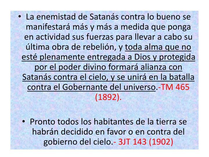 La enemistad de Satanás contra lo bueno se manifestará más y más a medida que ponga en actividad sus fuerzas para llevar a cabo su última obra de rebelión, y