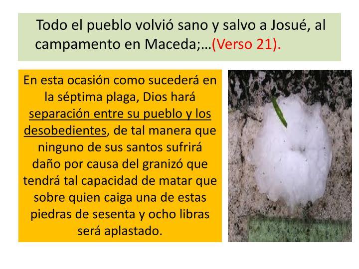 Todo el pueblo volvió sano y salvo a Josué, al campamento en Maceda;…