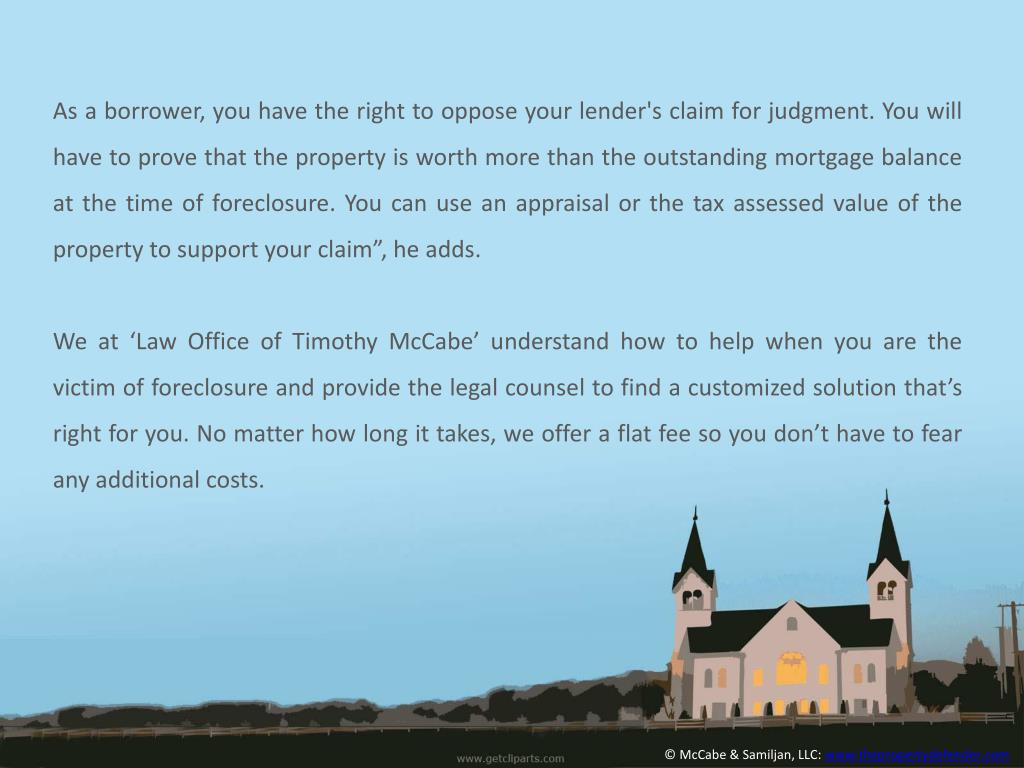 "As a borrower, you have the right to oppose your lender's claim for judgment. You will have to prove that the property is worth more than the outstanding mortgage balance at the time of foreclosure. You can use an appraisal or the tax assessed value of the property to support your claim"", he adds"