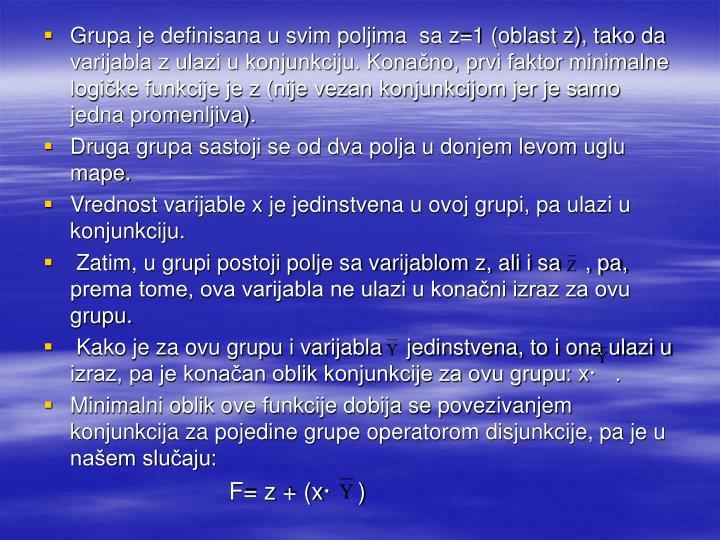 Grupa je definisana u svim poljima  sa z=1 (oblast z), tako da varijabla z ulazi u konjunkciju. Konačno, prvi faktor minimalne logičke funkcije je z (nije vezan konjunkcijom jer je samo jedna promenljiva).