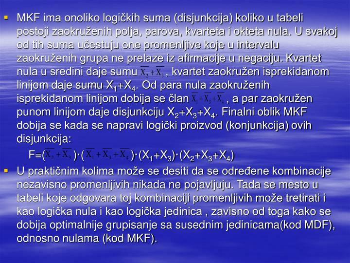 MKF ima onoliko logičkih suma (disjunkcija) koliko u tabeli postoji zaokruženih polja, parova, kvarteta i okteta nula. U svakoj od tih suma učestuju one promenljive koje u intervalu zaokruženih grupa ne prelaze iz afirmacije u negaciju. Kvartet nula u sredini daje sumu         , kvartet zaokružen isprekidanom linijom daje sumu X