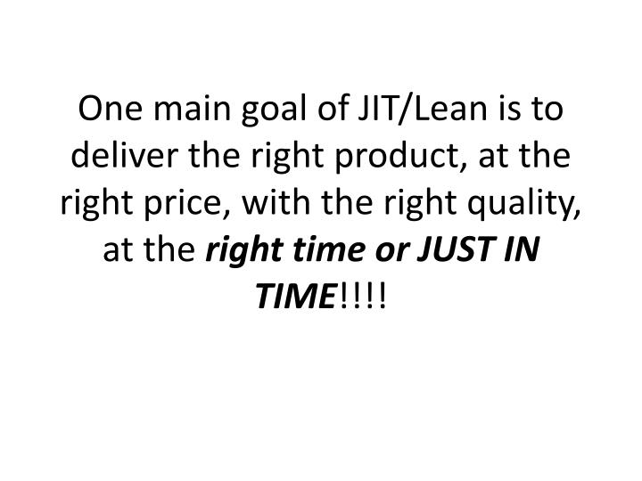 One main goal of JIT/Lean is to deliver the right product, at the right price, with the right quality, at the