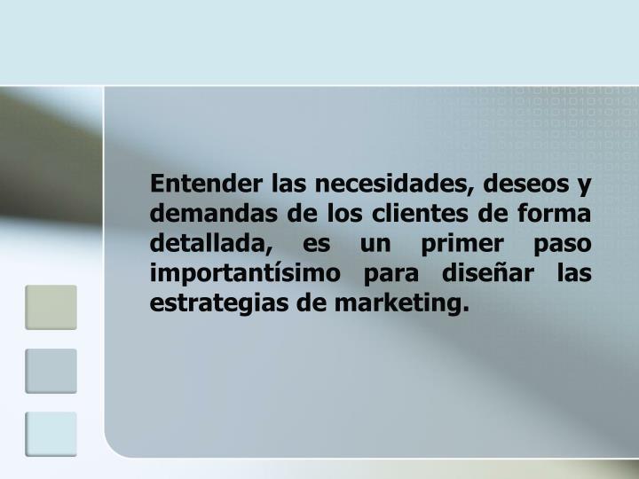 Entender las necesidades, deseos y demandas de los clientes de forma detallada, es un primer paso importantísimo para diseñar las estrategias de marketing.