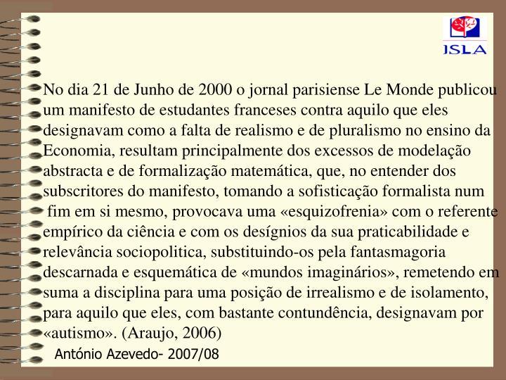 No dia 21 de Junho de 2000 o jornal parisiense Le Monde publicou um manifesto de estudantes franceses contra aquilo que eles designavam como a falta de realismo e de pluralismo no ensino da Economia, resultam principalmente dos excessos de modelação abstracta e de formalização matemática, que, no entender dos subscritores do manifesto, tomando a sofisticação formalista num