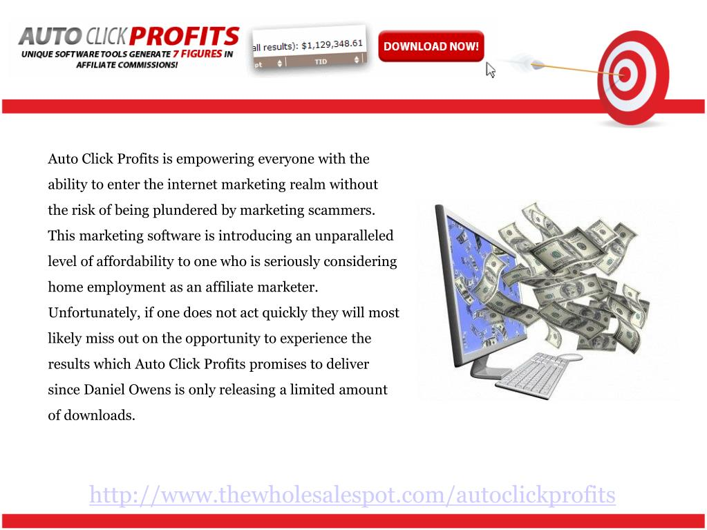Auto Click Profits is empowering everyone with the ability to enter the internet marketing realm without the risk of being plundered by marketing scammers. This marketing software is introducing an unparalleled level of affordability to one who is seriously considering home employment as an affiliate marketer. Unfortunately, if one does not act quickly they will most likely miss out on the opportunity to experience the results which Auto Click Profits promises to deliver since Daniel Owens is only releasing a limited amount of downloads.