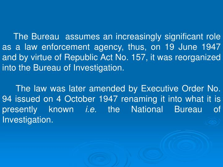 The Bureau  assumes an increasingly significant role as a law enforcement agency, thus, on 19 June 1947 and by virtue of Republic Act No. 157, it was reorganized into the Bureau of Investigation.