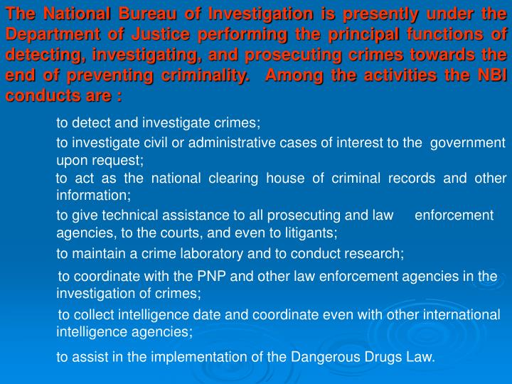 The National Bureau of Investigation is presently under the Department of Justice performing the principal functions of detecting, investigating, and prosecuting crimes towards the end of preventing criminality.  Among the activities the NBI conducts are :