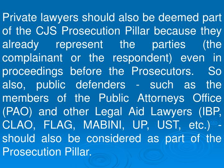 Private lawyers should also be deemed part of the CJS Prosecution Pillar because they already represent the parties (the complainant or the respondent) even in proceedings before the Prosecutors.  So also, public defenders - such as the members of the Public Attorneys Office (PAO) and other Legal Aid Lawyers (IBP, CLAO, FLAG, MABINI, UP, UST, etc.) - should also be considered as part of the Prosecution Pillar.