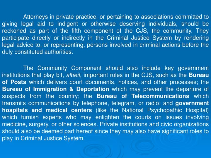 Attorneys in private practice, or pertaining to associations committed to giving legal aid to indigent or otherwise deserving individuals, should be reckoned as part of the fifth component of the CJS, the community. They participate directly or indirectly in the Criminal Justice System by rendering legal advice to, or representing, persons involved in criminal actions before the duly constituted authorities.