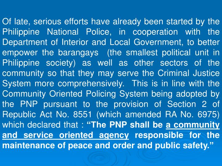 Of late, serious efforts have already been started by the Philippine National Police, in cooperation with the Department of Interior and Local Government, to better empower the barangays  (the smallest political unit in Philippine society) as well as other sectors of the community so that they may serve the Criminal Justice System more comprehensively.  This is in line with the Community Oriented Policing System being adopted by the PNP pursuant to the provision of Section 2 of Republic Act No. 8551 (which amended RA No. 6975) which declared that :
