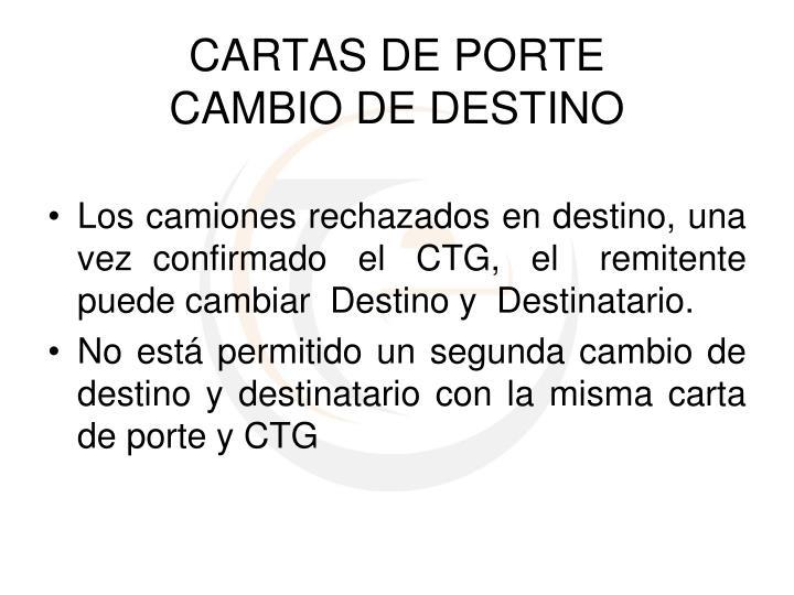 Los camiones rechazados en destino, una vez  confirmado   el   CTG,   el    remitente puede cambiar  Destino y  Destinatario.