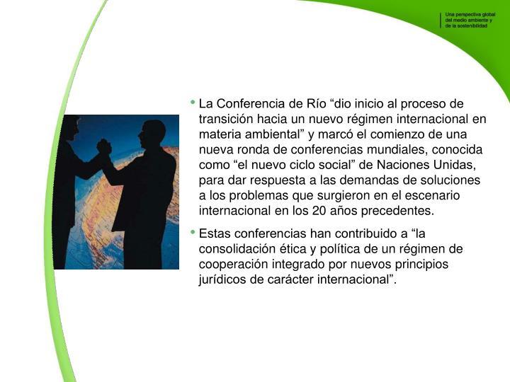 La Conferencia de Ro dio inicio al proceso de transicin hacia un nuevo rgimen internacional en materia ambiental y marc el comienzo de una nueva ronda de conferencias mundiales, conocida como el nuevo ciclo social de Naciones Unidas, para dar respuesta a las demandas de soluciones a los problemas que surgieron en el escenario internacional en los 20 aos precedentes.