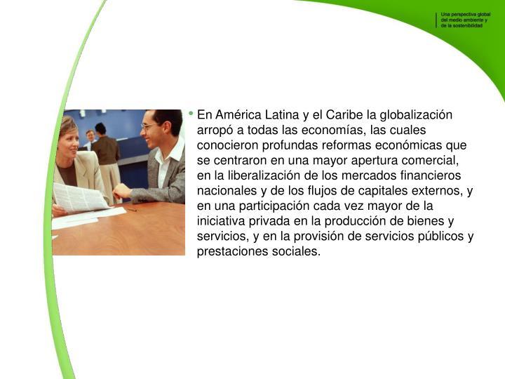 En Amrica Latina y el Caribe la globalizacin arrop a todas las economas, las cuales conocieron profundas reformas econmicas que se centraron en una mayor apertura comercial, en la liberalizacin de los mercados financieros nacionales y de los flujos de capitales externos, y en una participacin cada vez mayor de la iniciativa privada en la produccin de bienes y servicios, y en la provisin de servicios pblicos y prestaciones sociales.