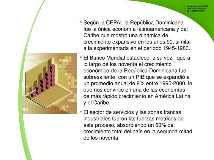 Segn la CEPAL la Repblica Dominicana fue la nica economa latinoamericana y del Caribe que mostr una dinmica de crecimiento expansivo en los aos 90, similar a la experimentada en el perodo 1945-1980.