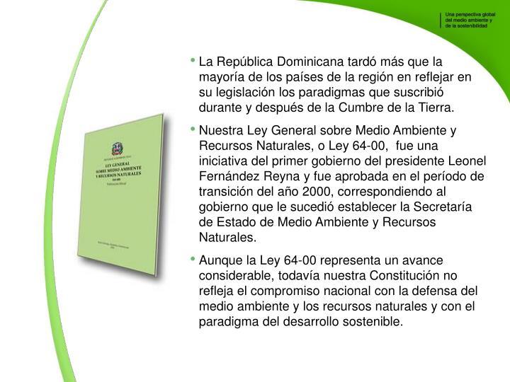 La Repblica Dominicana tard ms que la mayora de los pases de la regin en reflejar en su legislacin los paradigmas que suscribi durante y despus de la Cumbre de la Tierra.