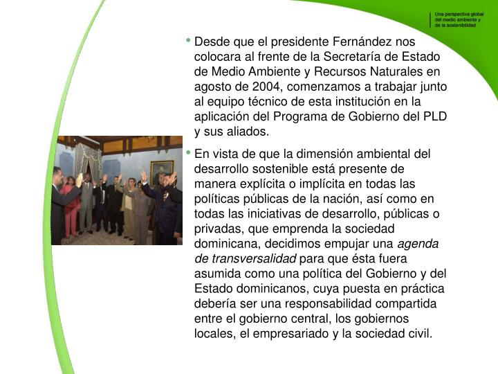 Desde que el presidente Fernndez nos colocara al frente de la Secretara de Estado de Medio Ambiente y Recursos Naturales en agosto de 2004, comenzamos a trabajar junto al equipo tcnico de esta institucin en la aplicacin del Programa de Gobierno del PLD y sus aliados.