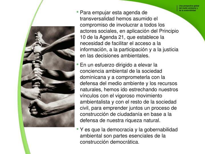 Para empujar esta agenda de transversalidad hemos asumido el compromiso de involucrar a todos los actores sociales, en aplicacin del Principio 10 de la Agenda 21, que establece la necesidad de facilitar el acceso a la informacin, a la participacin y a la justicia en las decisiones ambientales.