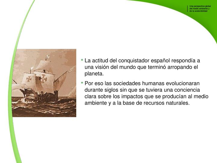 La actitud del conquistador espaol responda a una visin del mundo que termin arropando el planeta.