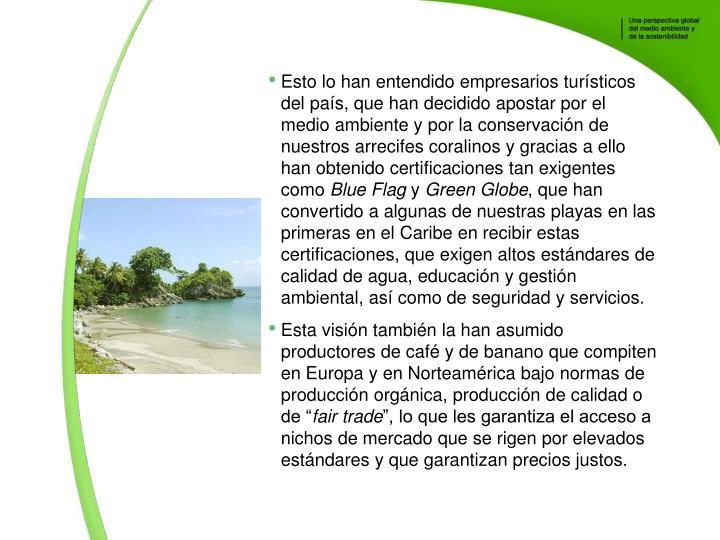 Esto lo han entendido empresarios tursticos del pas, que han decidido apostar por el medio ambiente y por la conservacin de nuestros arrecifes coralinos y gracias a ello han obtenido certificaciones tan exigentes como