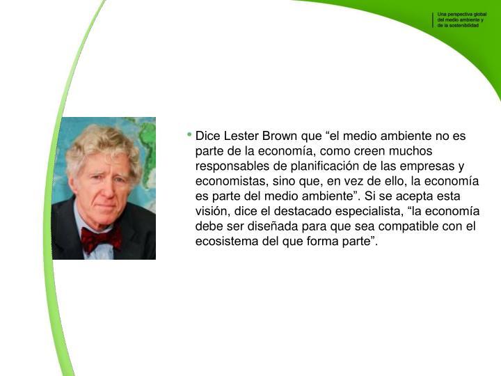 Dice Lester Brown que el medio ambiente no es parte de la economa, como creen muchos responsables de planificacin de las empresas y economistas, sino que, en vez de ello, la economa es parte del medio ambiente. Si se acepta esta visin, dice el destacado especialista, la economa debe ser diseada para que sea compatible con el ecosistema del que forma parte.