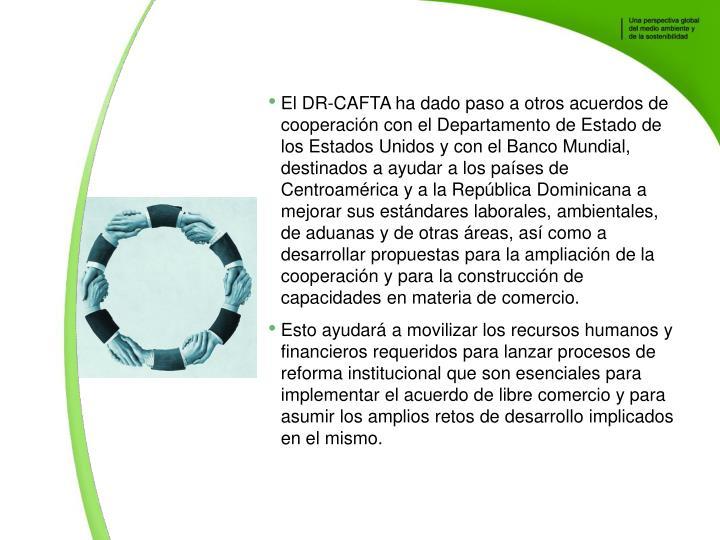 El DR-CAFTA ha dado paso a otros acuerdos de cooperacin con el Departamento de Estado de los Estados Unidos y con el Banco Mundial, destinados a ayudar a los pases de Centroamrica y a la Repblica Dominicana a mejorar sus estndares laborales, ambientales, de aduanas y de otras reas, as como a desarrollar propuestas para la ampliacin de la cooperacin y para la construccin de capacidades en materia de comercio.