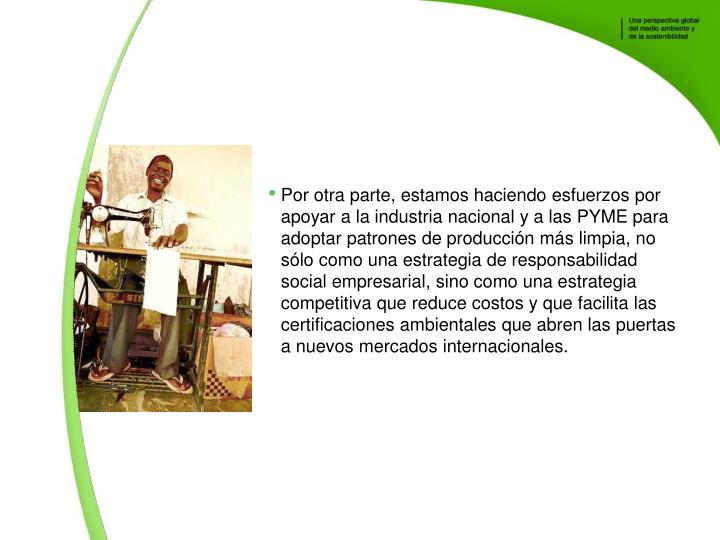 Por otra parte, estamos haciendo esfuerzos por apoyar a la industria nacional y a las PYME para adoptar patrones de produccin ms limpia, no slo como una estrategia de responsabilidad social empresarial, sino como una estrategia competitiva que reduce costos y que facilita las certificaciones ambientales que abren las puertas a nuevos mercados internacionales.