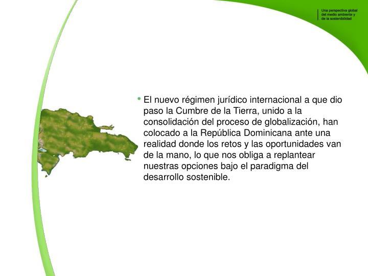 El nuevo rgimen jurdico internacional a que dio paso la Cumbre de la Tierra, unido a la consolidacin del proceso de globalizacin, han colocado a la Repblica Dominicana ante una realidad donde los retos y las oportunidades van de la mano, lo que nos obliga a replantear nuestras opciones bajo el paradigma del desarrollo sostenible.