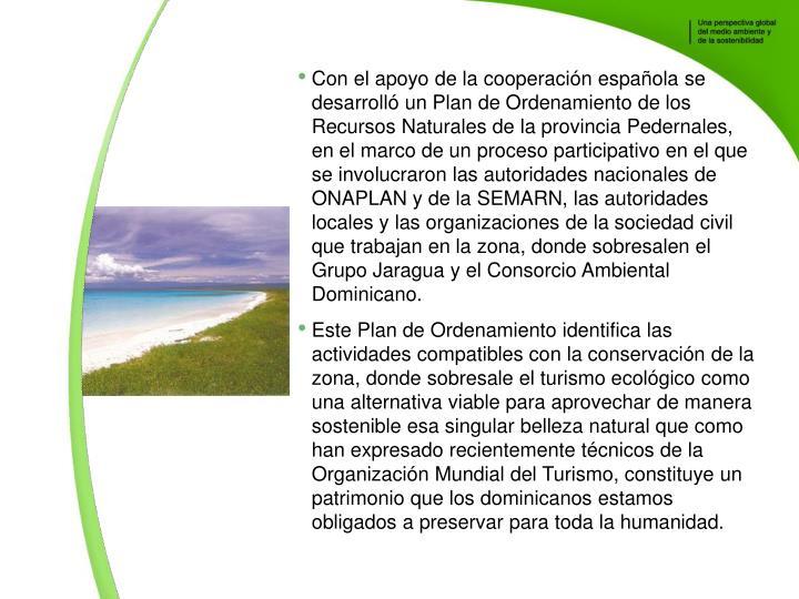 Con el apoyo de la cooperacin espaola se desarroll un Plan de Ordenamiento de los Recursos Naturales de la provincia Pedernales, en el marco de un proceso participativo en el que se involucraron las autoridades nacionales de ONAPLAN y de la SEMARN, las autoridades locales y las organizaciones de la sociedad civil que trabajan en la zona, donde sobresalen el Grupo Jaragua y el Consorcio Ambiental Dominicano.