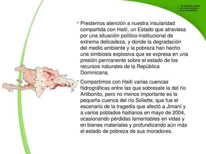 Prestemos atencin a nuestra insularidad compartida con Hait, un Estado que atraviesa por una situacin poltico-institucional de extrema delicadeza, y donde la degradacin del medio ambiente y la pobreza han hecho una simbiosis explosiva que se expresa en una presin permanente sobre el estado de los recursos naturales de la Repblica Dominicana.