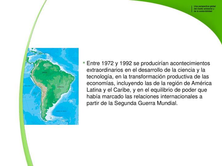 Entre 1972 y 1992 se produciran acontecimientos extraordinarios en el desarrollo de la ciencia y la tecnologa, en la transformacin productiva de las economas, incluyendo las de la regin de Amrica Latina y el Caribe, y en el equilibrio de poder que haba marcado las relaciones internacionales a partir de la Segunda Guerra Mundial.