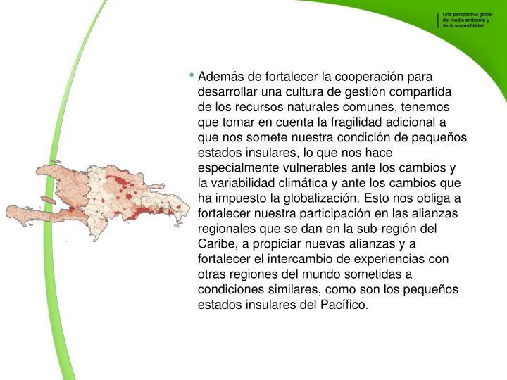 Adems de fortalecer la cooperacin para desarrollar una cultura de gestin compartida de los recursos naturales comunes, tenemos que tomar en cuenta la fragilidad adicional a que nos somete nuestra condicin de pequeos estados insulares, lo que nos hace especialmente vulnerables ante los cambios y la variabilidad climtica y ante los cambios que ha impuesto la globalizacin. Esto nos obliga a fortalecer nuestra participacin en las alianzas regionales que se dan en la sub-regin del Caribe, a propiciar nuevas alianzas y a fortalecer el intercambio de experiencias con otras regiones del mundo sometidas a condiciones similares, como son los pequeos estados insulares del Pacfico.