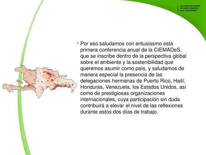 Por eso saludamos con entusiasmo esta primera conferencia anual de la CIEMADeS, que se inscribe dentro de la perspectiva global sobre el ambiente y la sostenibilidad que queremos asumir como pas, y saludamos de manera especial la presencia de las delegaciones hermanas de Puerto Rico, Hait, Honduras, Venezuela, los Estados Unidos, as como de prestigiosas organizaciones internacionales, cuya participacin sin duda contribuir a elevar el nivel de las reflexiones durante estos dos das de trabajo.
