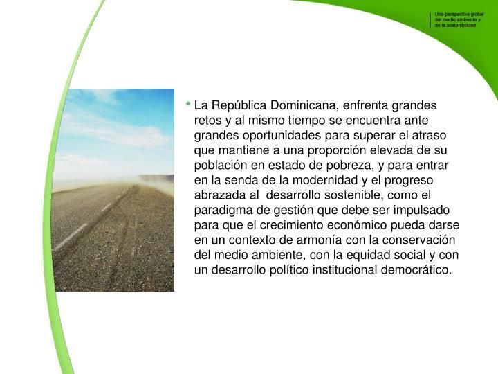 La Repblica Dominicana, enfrenta grandes retos y al mismo tiempo se encuentra ante grandes oportunidades para superar el atraso que mantiene a una proporcin elevada de su poblacin en estado de pobreza, y para entrar en la senda de la modernidad y el progreso abrazada al