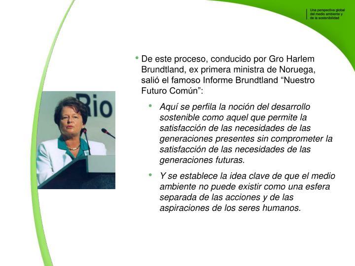 De este proceso, conducido por Gro Harlem Brundtland, ex primera ministra de Noruega, sali el famoso Informe Brundtland Nuestro Futuro Comn: