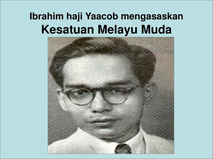Ibrahim haji Yaacob mengasaskan