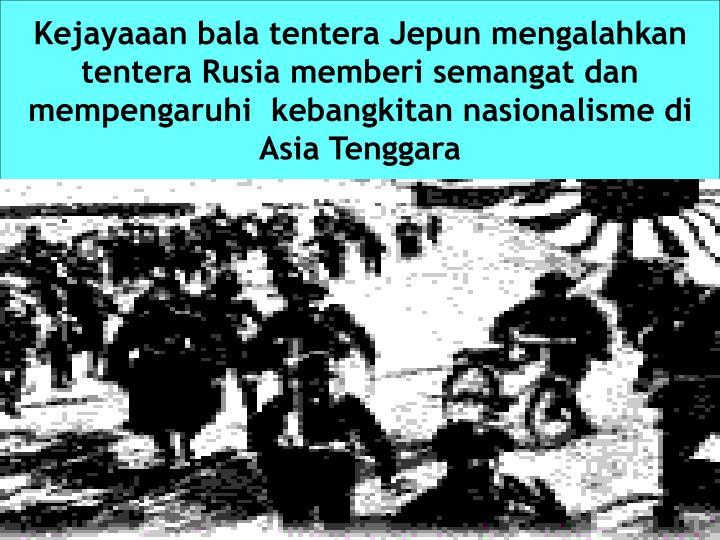 Kejayaaan bala tentera Jepun mengalahkan tentera Rusia memberi semangat dan mempengaruhi  kebangkitan nasionalisme di Asia Tenggara
