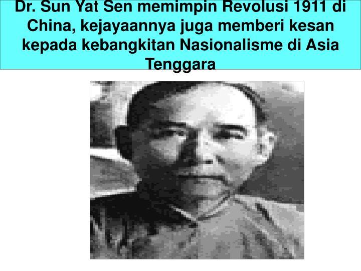 Dr. Sun Yat Sen memimpin Revolusi 1911 di China, kejayaannya juga memberi kesan kepada kebangkitan Nasionalisme di Asia Tenggara