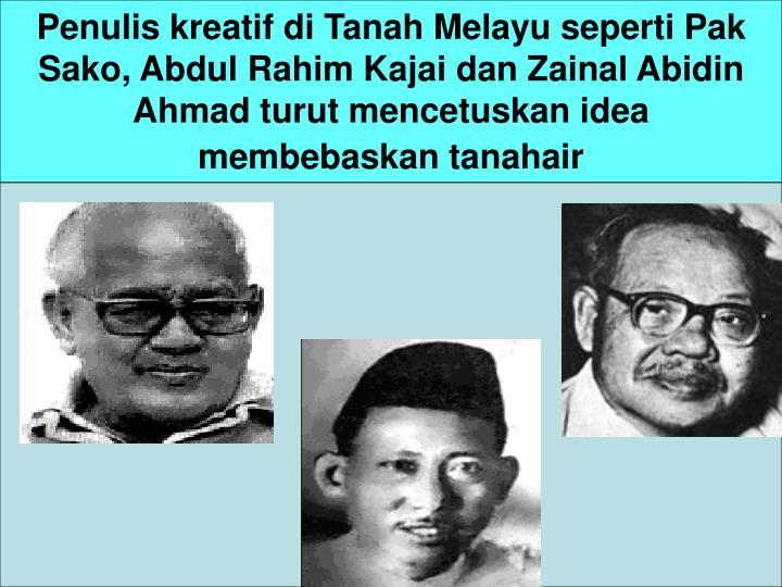 Penulis kreatif di Tanah Melayu seperti Pak Sako, Abdul Rahim Kajai dan Zainal Abidin Ahmad turut mencetuskan idea membebaskan tanahair