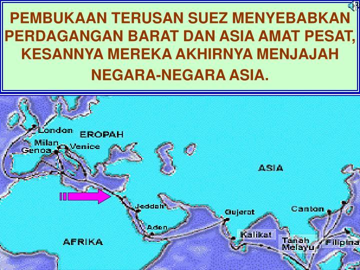 PEMBUKAAN TERUSAN SUEZ MENYEBABKAN PERDAGANGAN BARAT DAN ASIA AMAT PESAT, KESANNYA MEREKA AKHIRNYA MENJAJAH NEGARA-NEGARA ASIA.