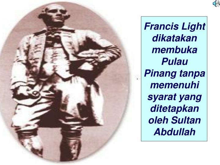 Francis Light  dikatakan membuka Pulau Pinang tanpa memenuhi syarat yang ditetapkan oleh Sultan Abdullah