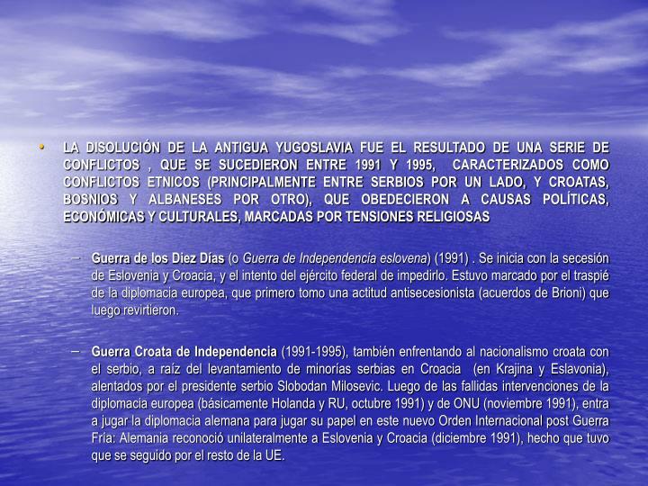 LA DISOLUCIÓN DE LA ANTIGUA YUGOSLAVIA FUE EL RESULTADO DE UNA SERIE DE CONFLICTOS , QUE SE SUCEDIERON ENTRE 1991 Y 1995,  CARACTERIZADOS COMO CONFLICTOS ETNICOS (PRINCIPALMENTE ENTRE SERBIOS POR UN LADO, Y CROATAS, BOSNIOS Y ALBANESES POR OTRO), QUE OBEDECIERON A CAUSAS POLÍTICAS, ECONÓMICAS Y CULTURALES, MARCADAS POR TENSIONES RELIGIOSAS
